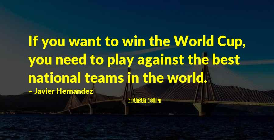 Play To Win Sayings By Javier Hernandez: If you want to win the World Cup, you need to play against the best
