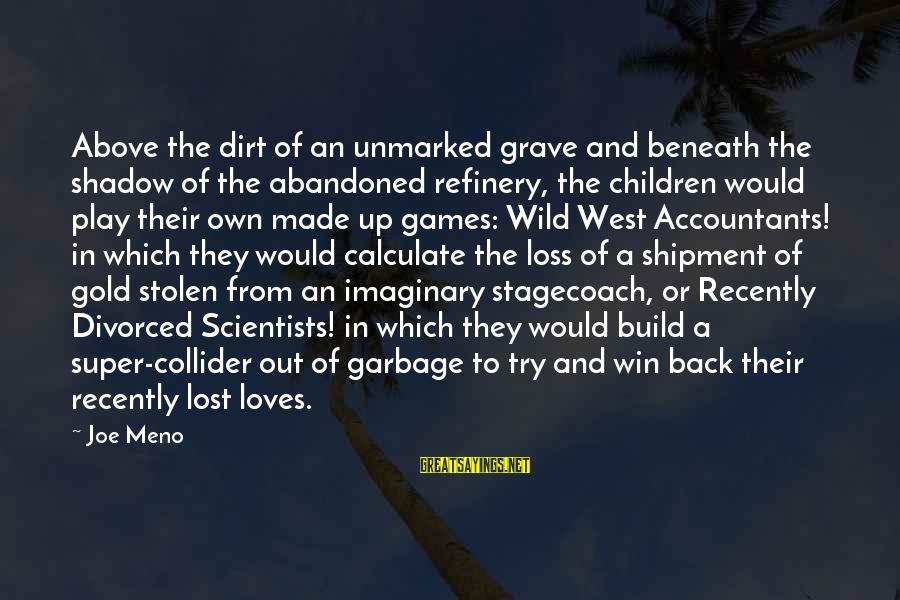 Play To Win Sayings By Joe Meno: Above the dirt of an unmarked grave and beneath the shadow of the abandoned refinery,
