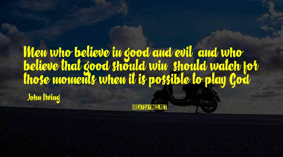 Play To Win Sayings By John Irving: Men who believe in good and evil, and who believe that good should win, should