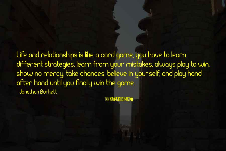 Play To Win Sayings By Jonathan Burkett: Life and relationships is like a card game, you have to learn different strategies, learn