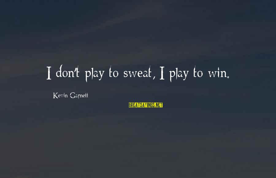 Play To Win Sayings By Kevin Garnett: I don't play to sweat, I play to win.