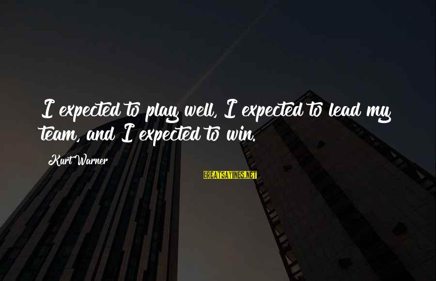 Play To Win Sayings By Kurt Warner: I expected to play well, I expected to lead my team, and I expected to
