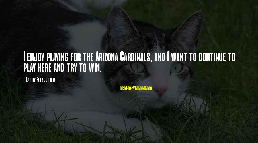 Play To Win Sayings By Larry Fitzgerald: I enjoy playing for the Arizona Cardinals, and I want to continue to play here