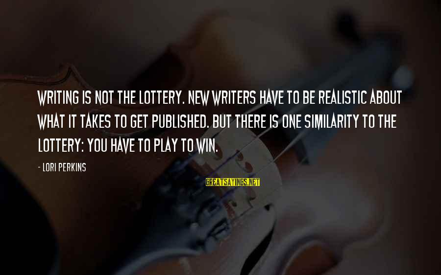 Play To Win Sayings By Lori Perkins: Writing is not the lottery. New writers have to be realistic about what it takes