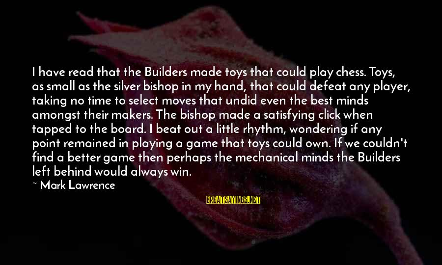 Play To Win Sayings By Mark Lawrence: I have read that the Builders made toys that could play chess. Toys, as small
