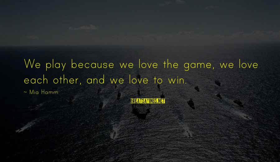 Play To Win Sayings By Mia Hamm: We play because we love the game, we love each other, and we love to