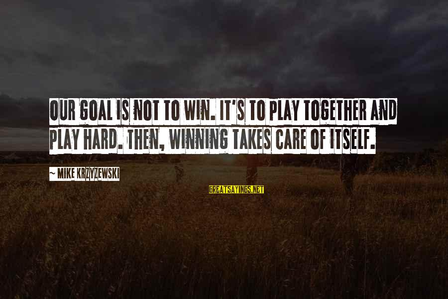 Play To Win Sayings By Mike Krzyzewski: Our goal is not to win. It's to play together and play hard. Then, winning