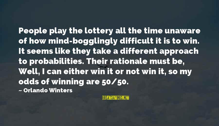 Play To Win Sayings By Orlando Winters: People play the lottery all the time unaware of how mind-bogglingly difficult it is to