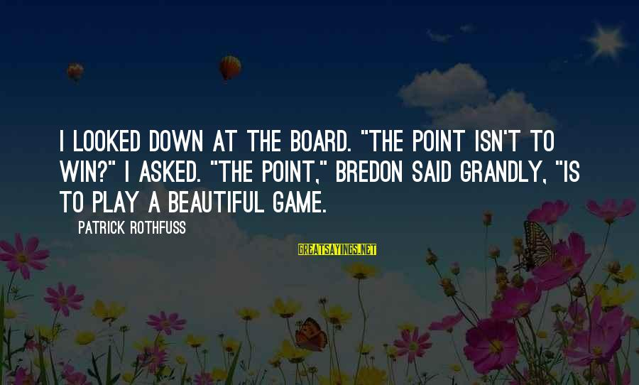 """Play To Win Sayings By Patrick Rothfuss: I looked down at the board. """"The point isn't to win?"""" I asked. """"The point,"""""""