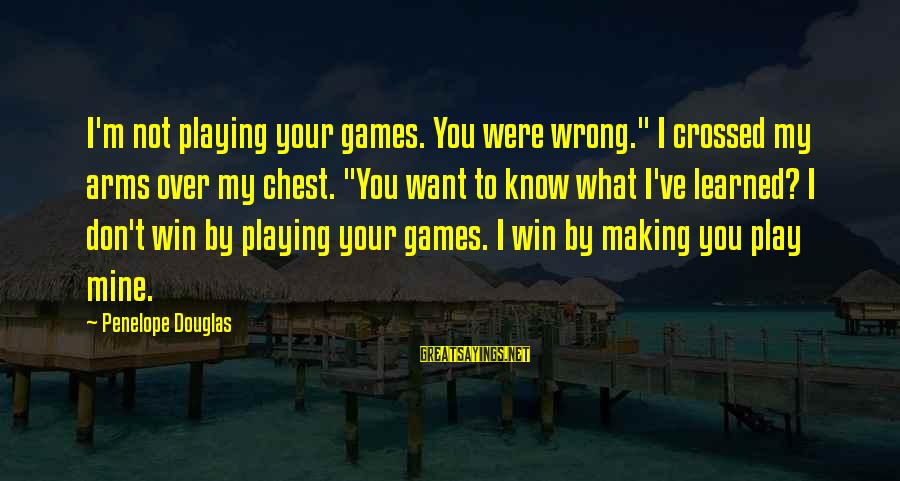 """Play To Win Sayings By Penelope Douglas: I'm not playing your games. You were wrong."""" I crossed my arms over my chest."""
