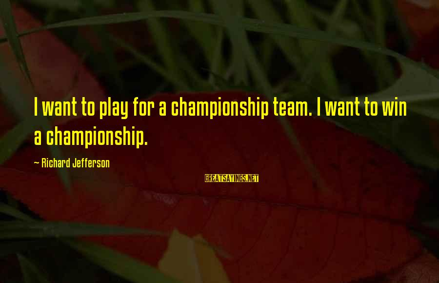 Play To Win Sayings By Richard Jefferson: I want to play for a championship team. I want to win a championship.