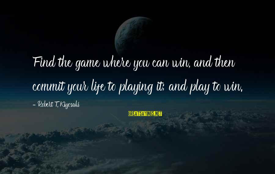 Play To Win Sayings By Robert T. Kiyosaki: Find the game where you can win, and then commit your life to playing it;