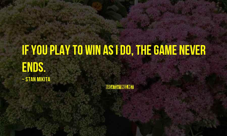 Play To Win Sayings By Stan Mikita: If you play to win as I do, the game never ends.