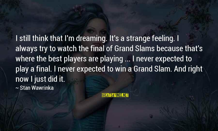 Play To Win Sayings By Stan Wawrinka: I still think that I'm dreaming. It's a strange feeling. I always try to watch