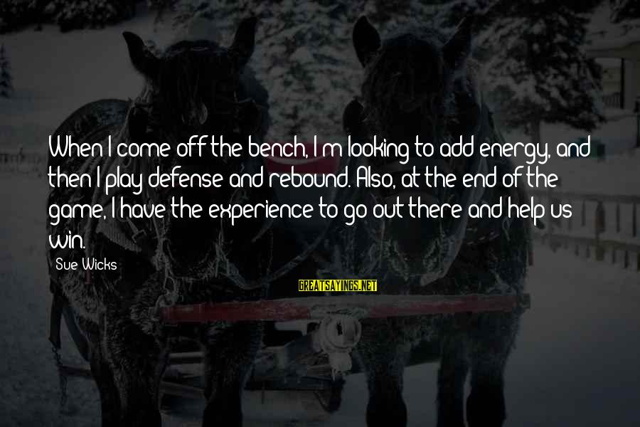 Play To Win Sayings By Sue Wicks: When I come off the bench, I'm looking to add energy, and then I play