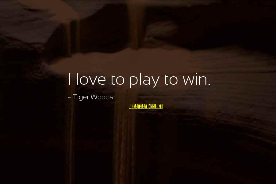 Play To Win Sayings By Tiger Woods: I love to play to win.