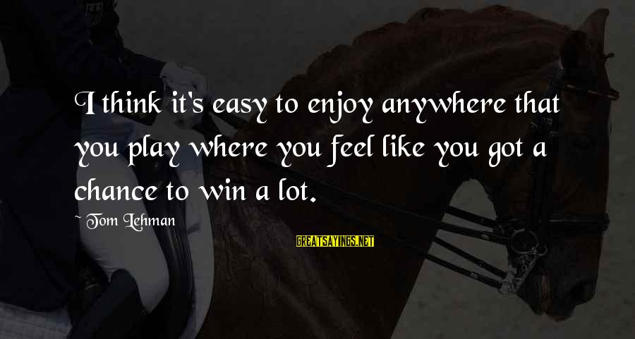 Play To Win Sayings By Tom Lehman: I think it's easy to enjoy anywhere that you play where you feel like you