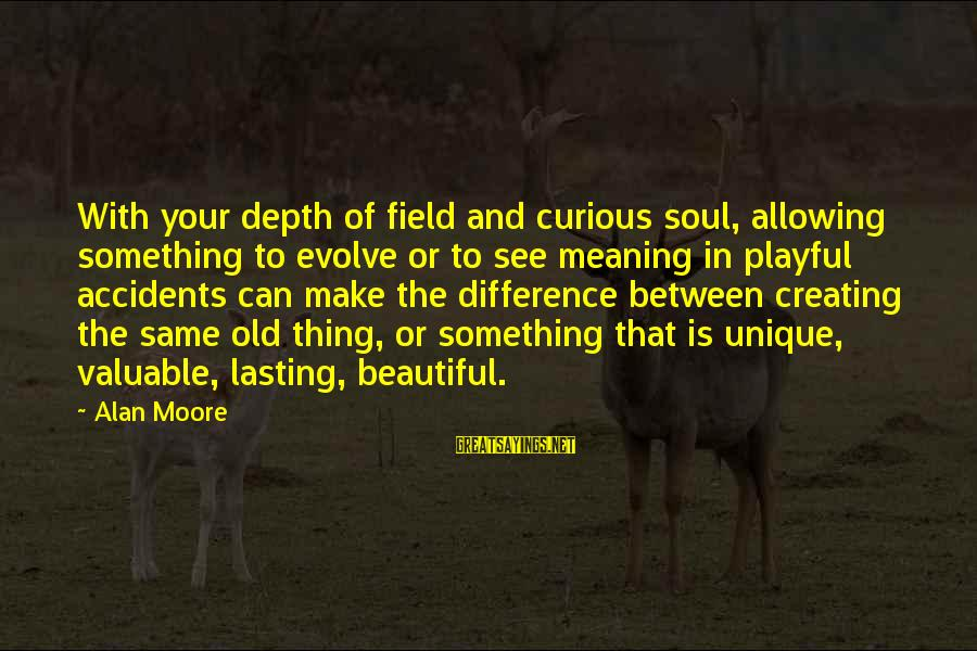 Playful Life Sayings By Alan Moore: With your depth of field and curious soul, allowing something to evolve or to see