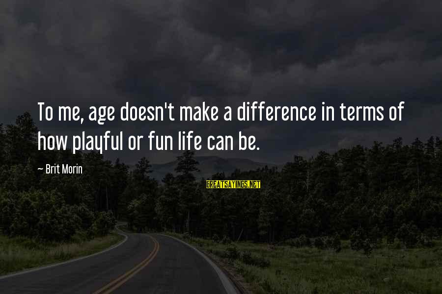 Playful Life Sayings By Brit Morin: To me, age doesn't make a difference in terms of how playful or fun life