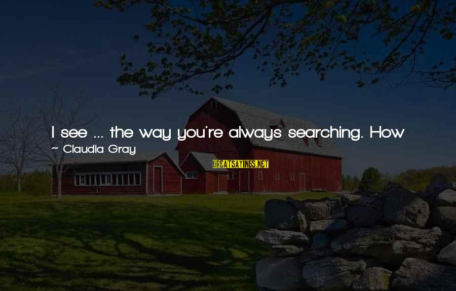 Playful Life Sayings By Claudia Gray: I see ... the way you're always searching. How much you hate anything fake or
