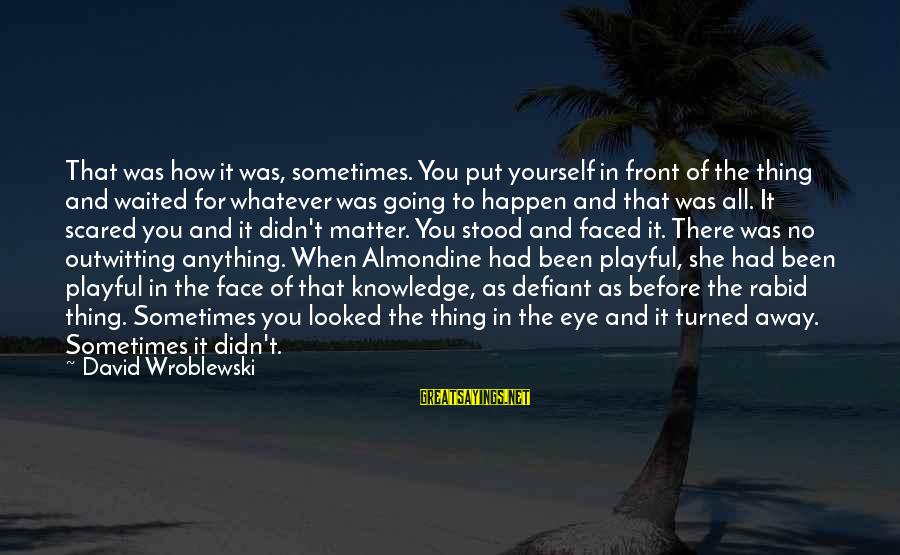 Playful Life Sayings By David Wroblewski: That was how it was, sometimes. You put yourself in front of the thing and