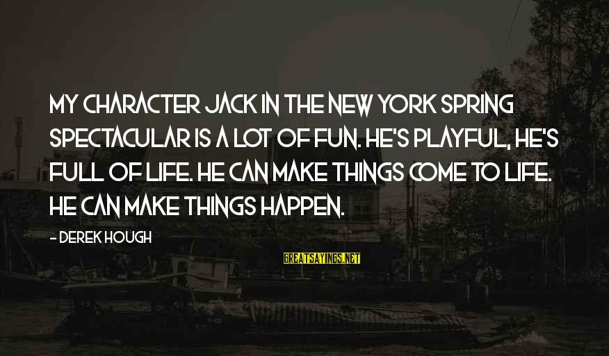 Playful Life Sayings By Derek Hough: My character Jack in the New York Spring Spectacular is a lot of fun. He's
