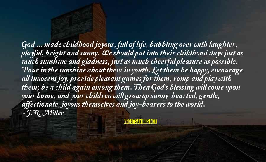 Playful Life Sayings By J.R. Miller: God ... made childhood joyous, full of life, bubbling over with laughter, playful, bright and