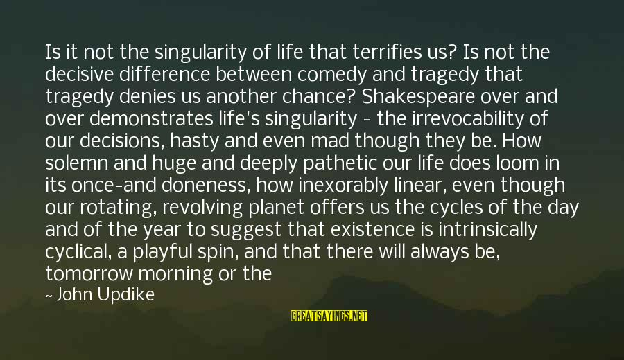 Playful Life Sayings By John Updike: Is it not the singularity of life that terrifies us? Is not the decisive difference