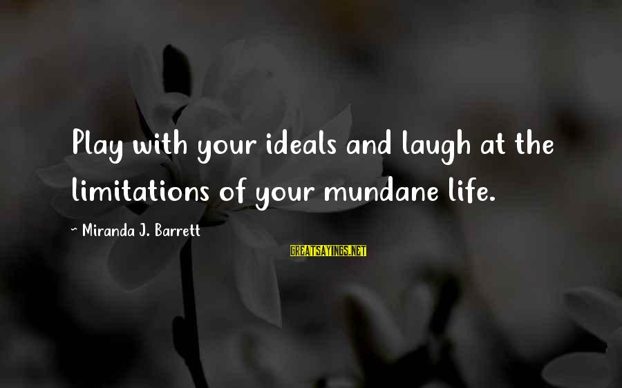 Playful Life Sayings By Miranda J. Barrett: Play with your ideals and laugh at the limitations of your mundane life.