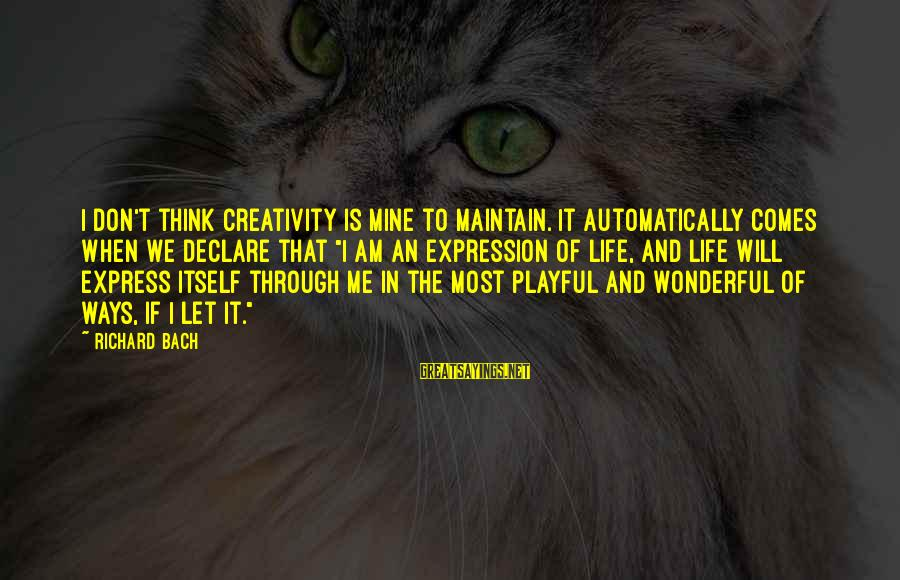 Playful Life Sayings By Richard Bach: I don't think creativity is mine to maintain. It automatically comes when we declare that