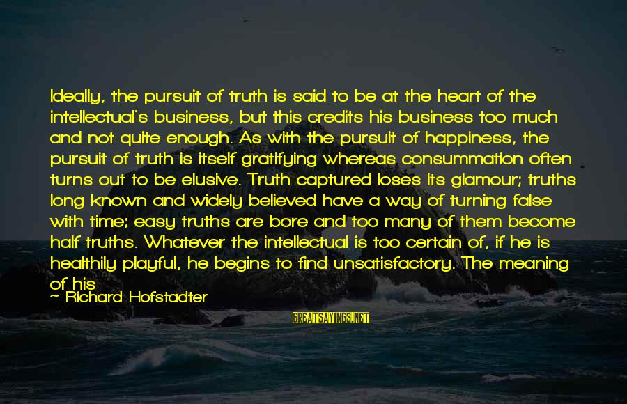 Playful Life Sayings By Richard Hofstadter: Ideally, the pursuit of truth is said to be at the heart of the intellectual's