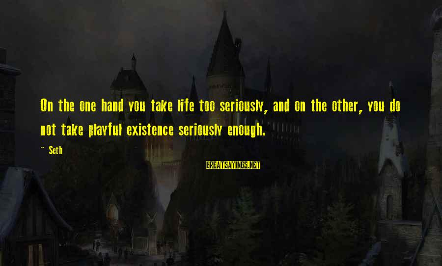 Playful Life Sayings By Seth: On the one hand you take life too seriously, and on the other, you do