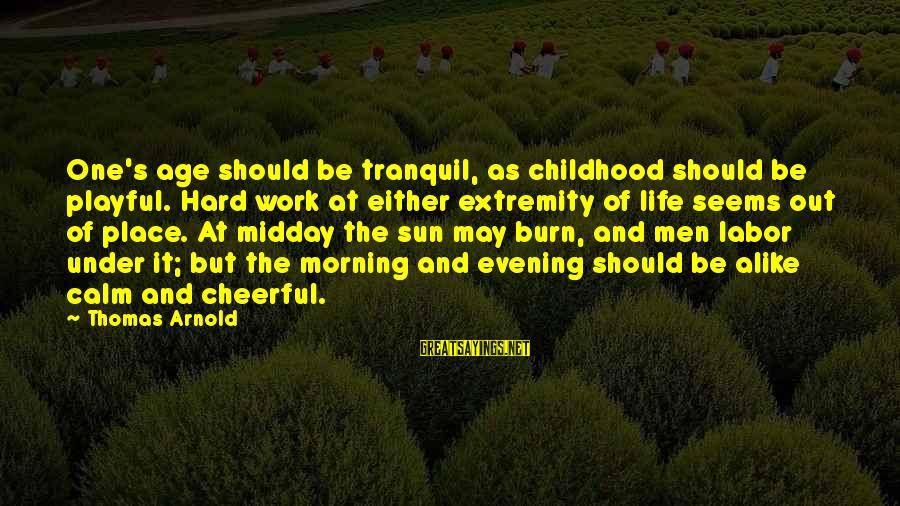 Playful Life Sayings By Thomas Arnold: One's age should be tranquil, as childhood should be playful. Hard work at either extremity