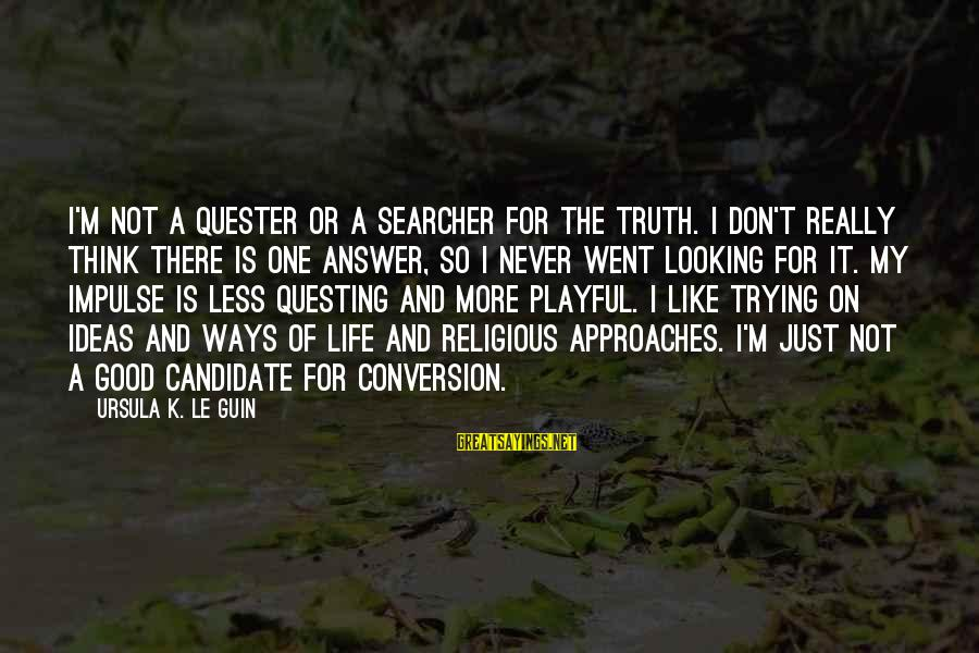Playful Life Sayings By Ursula K. Le Guin: I'm not a quester or a searcher for the truth. I don't really think there
