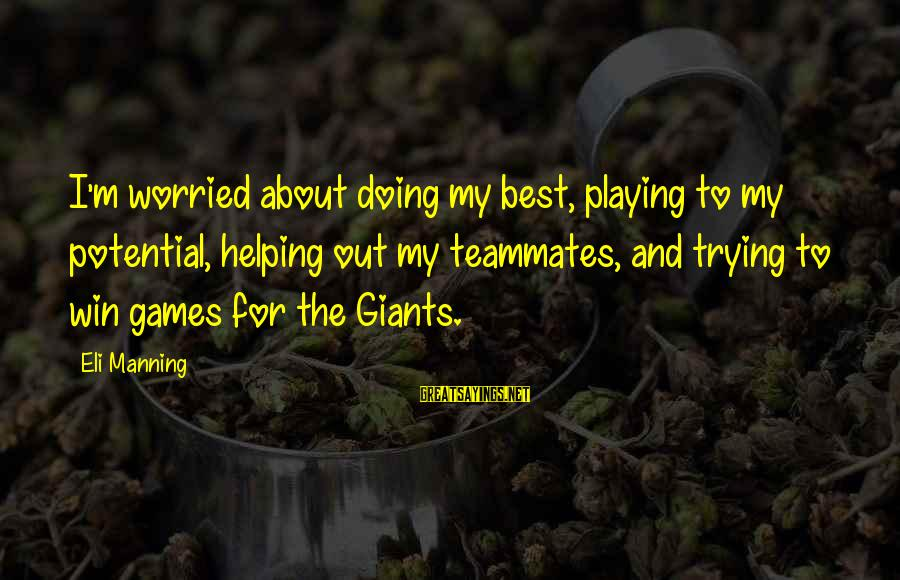 Playing For Your Teammates Sayings By Eli Manning: I'm worried about doing my best, playing to my potential, helping out my teammates, and