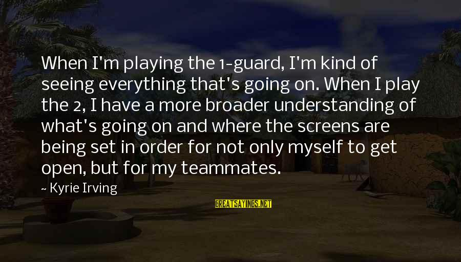 Playing For Your Teammates Sayings By Kyrie Irving: When I'm playing the 1-guard, I'm kind of seeing everything that's going on. When I