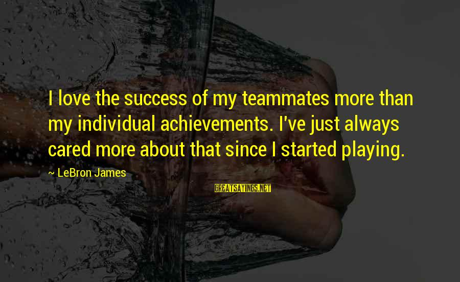 Playing For Your Teammates Sayings By LeBron James: I love the success of my teammates more than my individual achievements. I've just always