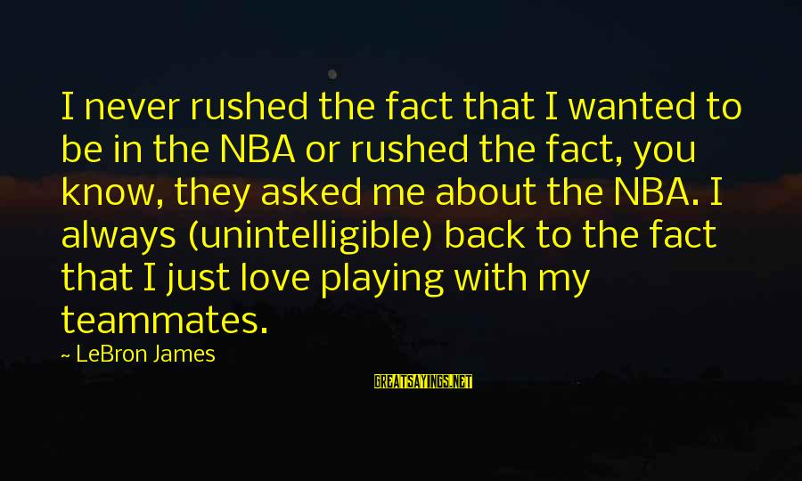 Playing For Your Teammates Sayings By LeBron James: I never rushed the fact that I wanted to be in the NBA or rushed