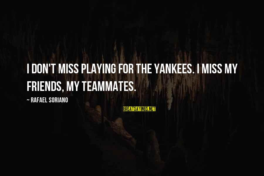 Playing For Your Teammates Sayings By Rafael Soriano: I don't miss playing for the Yankees. I miss my friends, my teammates.