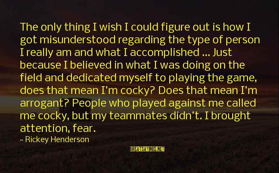 Playing For Your Teammates Sayings By Rickey Henderson: The only thing I wish I could figure out is how I got misunderstood regarding