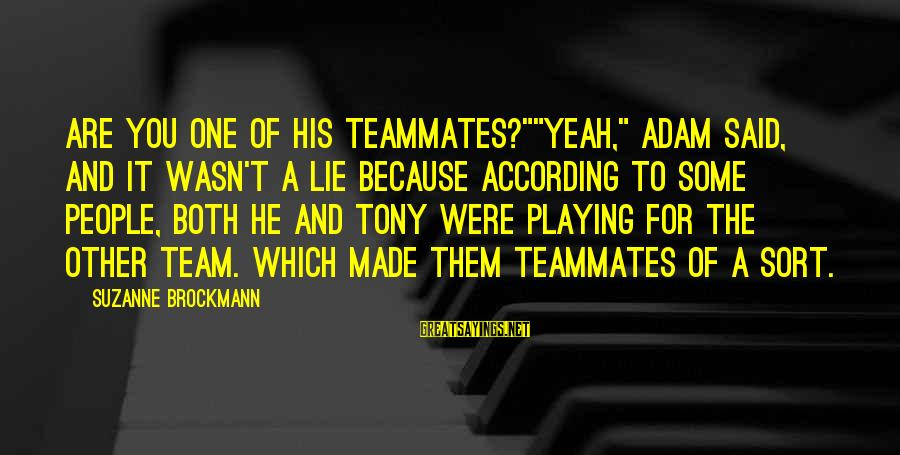 "Playing For Your Teammates Sayings By Suzanne Brockmann: Are you one of his teammates?""""Yeah,"" Adam said, and it wasn't a lie because according"