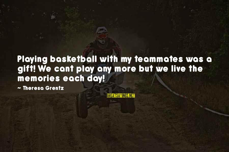 Playing For Your Teammates Sayings By Theresa Grentz: Playing basketball with my teammates was a gift! We cant play any more but we