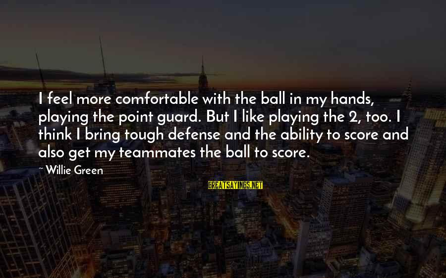 Playing For Your Teammates Sayings By Willie Green: I feel more comfortable with the ball in my hands, playing the point guard. But