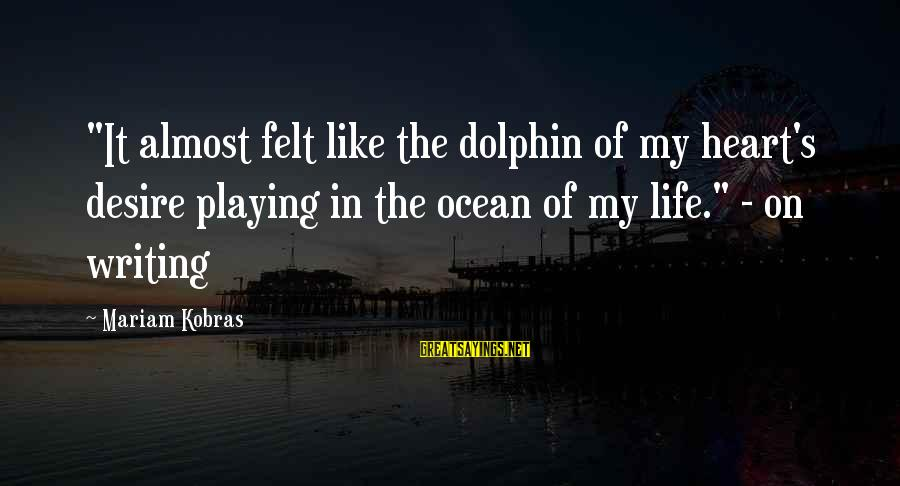 "Playing In The Ocean Sayings By Mariam Kobras: ""It almost felt like the dolphin of my heart's desire playing in the ocean of"