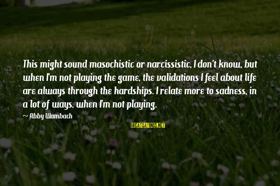 Playing Sayings By Abby Wambach: This might sound masochistic or narcissistic, I don't know, but when I'm not playing the