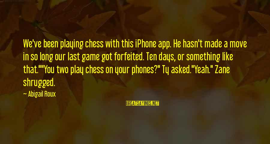 Playing Sayings By Abigail Roux: We've been playing chess with this iPhone app. He hasn't made a move in so