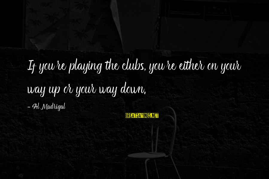 Playing Sayings By Al Madrigal: If you're playing the clubs, you're either on your way up or your way down.