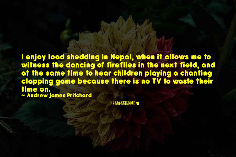 Playing Sayings By Andrew James Pritchard: I enjoy load shedding in Nepal, when it allows me to witness the dancing of