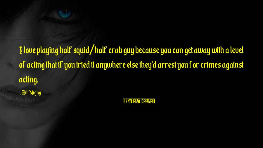 Playing Sayings By Bill Nighy: I love playing half squid/half crab guy because you can get away with a level