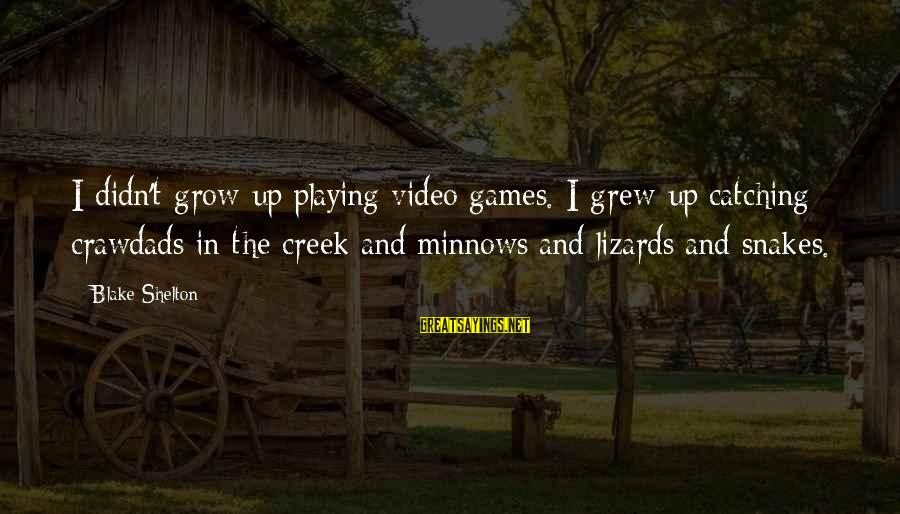 Playing Sayings By Blake Shelton: I didn't grow up playing video games. I grew up catching crawdads in the creek